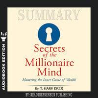 Summary of Secrets of the Millionaire Mind: Mastering the Inner Game of Wealth by T. Harv Eker - Readtrepreneur Publishing