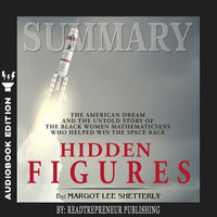 Summary of Hidden Figures: The American Dream and the Untold Story of the Black Women Mathematicians Who Helped Win the Space Race by Margot Lee Shetterly - Readtrepreneur Publishing