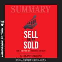 Summary of Sell or Be Sold: How to Get Your Way in Business and in Life by Grant Cardone - Readtrepreneur Publishing