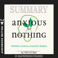 Summary of Anxious for Nothing: Finding Calm in a Chaotic World by Max Lucado - Readtrepreneur Publishing