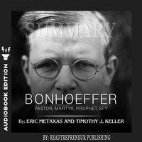 Summary of Bonhoeffer: Pastor, Martyr, Prophet, Spy: A Righteous Gentile vs. the Third Reich by Eric Metaxas - Readtrepreneur Publishing