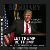 Summary of Let Trump Be Trump: The Inside Story of His Rise to the Presidency by Corey R. Lewandowski - Readtrepreneur Publishing