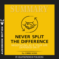 Summary of Never Split the Difference: Negotiating As If Your Life Depended On It by Chris Voss and Tahl Raz - Readtrepreneur Publishing