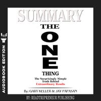 Summary of The ONE Thing: The Surprisingly Simple Truth Behind Extraordinary Results By Gary Keller and Jay Papasan - Readtrepreneur Publishing
