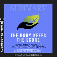 Summary of The Body Keeps the Score: Brain, Mind, and Body in the Healing of Trauma by Bessel van der Kolk MD - Readtrepreneur Publishing