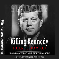 Summary of Killing Kennedy: The End of Camelot by Bill O'Reilly and Martin Dugard - Readtrepreneur Publishing