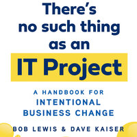 There's No Such Thing as an IT Project: A Handbook for Intentional Business Change - Bob Lewis,Dave Kaiser