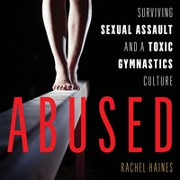 Abused: Surviving Sexual Assault and a Toxic Gymnastics Culture - Rachel Haines