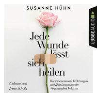 Jede Wunde lässt sich heilen: Wie wir emotionale Verletzungen und Kränkungen aus der Vergangenheit loslassen - Susanne Hühn