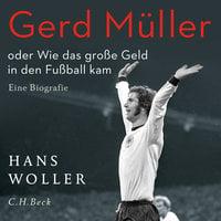 Gerd Müller oder: Wie das große Geld in den Fußball kam - Hans Woller
