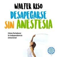 Desapegarse sin anestesia - Walter Riso