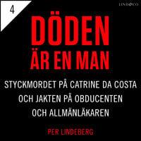 Del 4 - Döden är en man. Styckmordet på Catrine da Costa och jakten på Obducenten och Allmänläkaren - Per Lindeberg