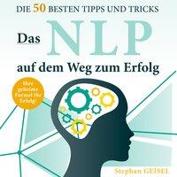 Das NLP auf dem Weg zum Erfolg: Die 50 besten Tipps und Tricks - Stephan Geisel