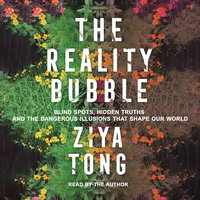 The Reality Bubble: Blind Spots, Hidden Truths and the Dangerous Illusions that Shape Our World - Ziya Tong