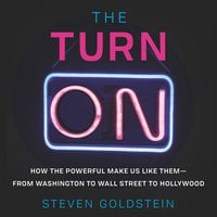 The Turn-On: How the Powerful Make Us Like Them-from Washington to Wall Street to Hollywood - Steven Goldstein