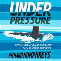 Under Pressure: Living Life and Avoiding Death on a Nuclear Submarine - Richard Humphreys
