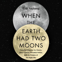 When the Earth Had Two Moons: Cannibal Planets, Icy Giants, Dirty Comets, Dreadful Orbits, and the Origins of the Night Sky - Erik Asphaug