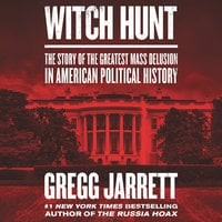 Witch Hunt: The Story of the Greatest Mass Delusion in American Political History - Gregg Jarrett