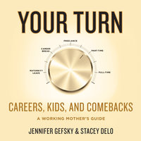 Your Turn: Careers, Kids, and Comebacks–A Working Mother's Guide - Jennifer Gefsky,Stacey Delo