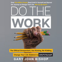 Do the Work: The Official Unrepentant, Ass-Kicking, No-Kidding, Change-Your-Life Sidekick to Unfu*k Yourself - Gary John Bishop