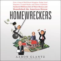 Homewreckers: How a Gang of Wall Street Kingpins, Hedge Fund Magnates, Crooked Banks, and Vulture Capitalists Suckered Millions Out of Their Homes and Demolished the American Dream - Aaron Glantz