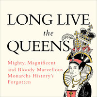Long Live the Queens: Mighty, Magnificent and Bloody Marvellous Monarchs History's Forgotten - Emma Marriott