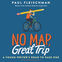 No Map, Great Trip: A Young Writer's Road to Page One - Paul Fleischman