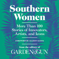 Southern Women: More Than 100 Stories of Innovators, Artists, and Icons - Editors of Garden and Gun