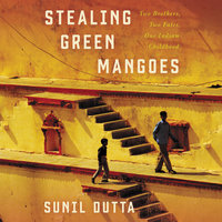 Stealing Green Mangoes: Two Brothers, Two Fates, One Indian Childhood - Sunil Dutta