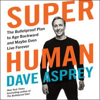 Super Human: The Bulletproof Plan to Age Backward and Maybe Even Live Forever - Dave Asprey