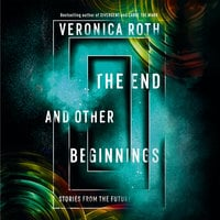 The End and Other Beginnings: Stories from the Future - Veronica Roth