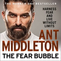 The Fear Bubble: Harness Fear and Live Without Limits - Ant Middleton