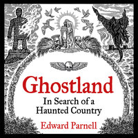 Ghostland: In Search of a Haunted Country - Edward Parnell
