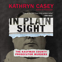 In Plain Sight: The Kaufman County Prosecutor Murders - Kathryn Casey