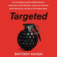Targeted: The Cambridge Analytica Whistleblower's Inside Story of How Big Data, Trump, and Facebook Broke Democracy and How It Can Happen Again - Brittany Kaiser