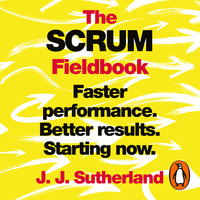 The Scrum Fieldbook: Faster performance. Better results. Starting now. - J.J. Sutherland