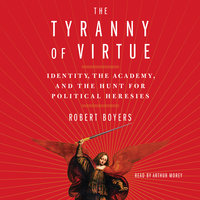 The Tyranny of Virtue: Identity, the Academy, and the Hunt for Political Heresies - Robert Boyers