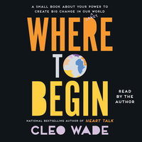 Where to Begin: A Small Book About Your Power to Create Big Change in Our Crazy World - Cleo Wade