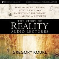 The Story of Reality: Audio Lectures – How the World Began, How it Ends, and Everything Important that Happens in Between - Gregory Koukl