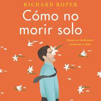 Cómo no morir solo - Richard Roper
