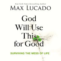 God Will Use This for Good: Surviving the Mess of Life - Max Lucado