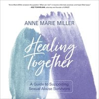 Healing Together: A Guide to Supporting Sexual Abuse Survivors - Anne Miller