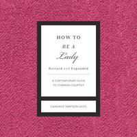 How to Be a Lady, Revised and Expanded: A Contemporary Guide to Common Courtesy - Candace Simpson-Giles