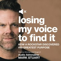 Losing My Voice to Find It: How a Rockstar Discovered His Greatest Purpose - Mark Stuart