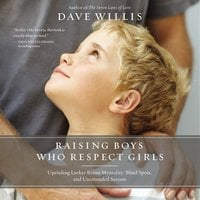 Raising Boys Who Respect Girls: Upending Locker Room Mentality, Blind Spots, and Unintended Sexism - Dave Willis