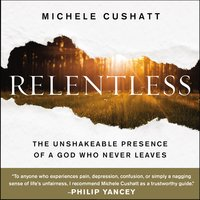 Relentless: The Unshakeable Presence of a God Who Never Leaves - Michele Cushatt