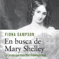 En busca de Mary Shelley. La chica que escribió Frankenstein - Fiona Sampson