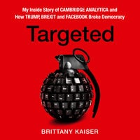 Targeted: My Inside Story of Cambridge Analytica and How Trump and Facebook Broke Democracy - Brittany Kaiser