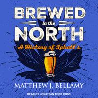 Brewed in the North: A History of Labatt's - Matthew J. Bellamy