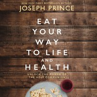 Eat Your Way to Life and Health: Unlock the Power of the Holy Communion - Joseph Prince